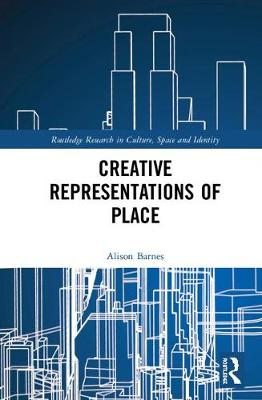 Creative Representations of Place - Routledge Research in Culture, Space and Identity (Hardback)