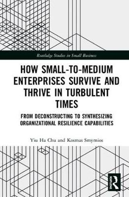 How Small-to-Medium Enterprises Thrive and Survive in Turbulent Times: From Deconstructing to Synthesizing Organizational Resilience Capabilities - Routledge Studies in Small Business (Hardback)