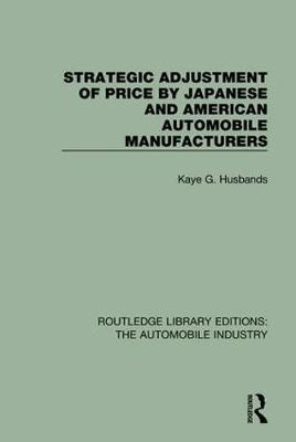 Strategic Adjustment of Price by Japanese and American Automobile Manufacturers - Routledge Library Editions: The Automobile Industry (Hardback)