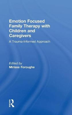 Emotion Focused Family Therapy with Children and Caregivers: A Trauma-Informed Approach (Hardback)
