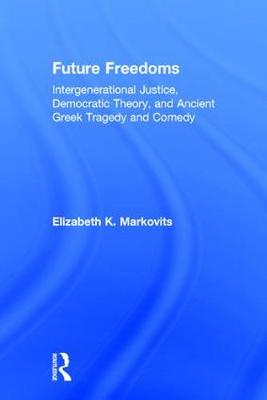 Future Freedoms: Intergenerational Justice, Democratic Theory, and Ancient Greek Tragedy and Comedy (Hardback)