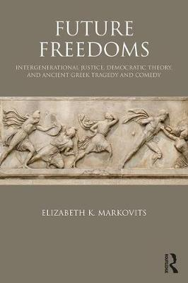 Future Freedoms: Intergenerational Justice, Democratic Theory, and Ancient Greek Tragedy and Comedy (Paperback)