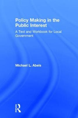 Policy Making in the Public Interest: A Text and Workbook for Local Government (Hardback)