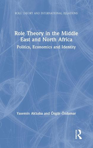 Role Theory in the Middle East and North Africa: Politics, Economics and Identity - Role Theory and International Relations (Hardback)
