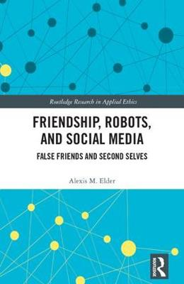 Friendship, Robots, and Social Media: False Friends and Second Selves - Routledge Research in Applied Ethics (Hardback)