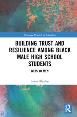Building Trust and Resilience among Black Male High School Students: Boys to Men - Routledge Research in Education 26 (Hardback)