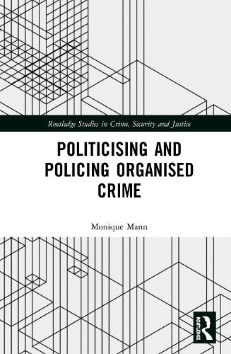 Politicising and Policing Organised Crime - Routledge Studies in Crime, Security and Justice (Hardback)