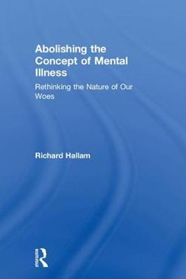 Abolishing the Concept of Mental Illness: Rethinking the Nature of Our Woes (Hardback)