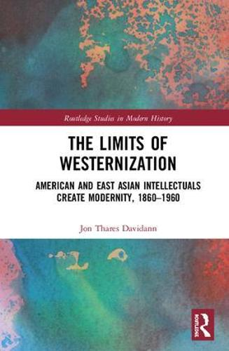The Limits of Westernization: American and East Asian Intellectuals Create Modernity, 1860 - 1960 - Routledge Studies in Modern History (Hardback)
