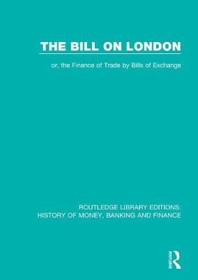 The Bill on London: or, the Finance of Trade by Bills of Exchange - Routledge Library Editions: History of Money, Banking and Finance (Paperback)