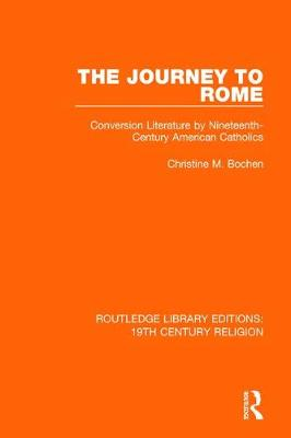 The Journey to Rome: Conversion Literature by Nineteenth-Century American Catholics - Routledge Library Editions: 19th Century Religion (Paperback)