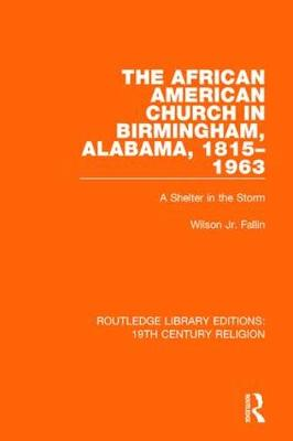 The African American Church in Birmingham, Alabama, 1815-1963: A Shelter in the Storm - Routledge Library Editions: 19th Century Religion 7 (Hardback)