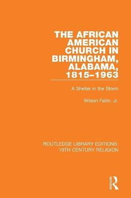 The African American Church in Birmingham, Alabama, 1815-1963: A Shelter in the Storm - Routledge Library Editions: 19th Century Religion (Paperback)