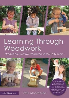 Learning Through Woodwork: Introducing Creative Woodwork in the Early Years (Paperback)