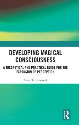 Developing Magical Consciousness: A Theoretical and Practical Guide for the Expansion of Perception (Hardback)