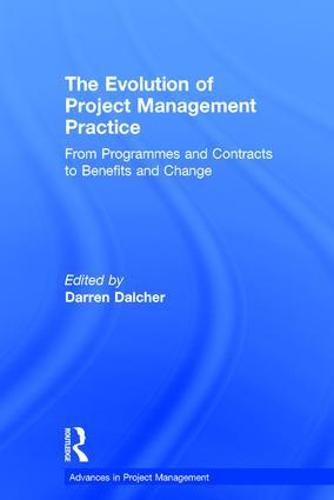 The Evolution of Project Management Practice: From Programmes and Contracts to Benefits and Change - Advances in Project Management (Hardback)