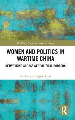Women and Politics in Wartime China: Networking Across Geopolitical Borders - Routledge Studies in Modern History (Hardback)