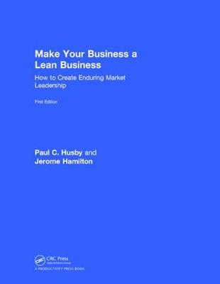 Make Your Business a Lean Business: How to Create Enduring Market Leadership (Hardback)