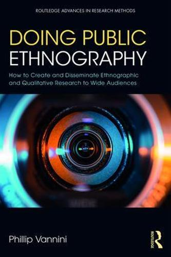 Doing Public Ethnography: How to Create and Disseminate Ethnographic and Qualitative Research to Wide Audiences - Routledge Advances in Research Methods (Paperback)
