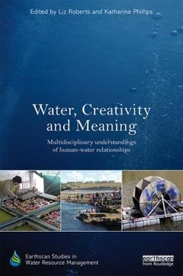 Water, Creativity and Meaning: Multidisciplinary understandings of human-water relationships - Earthscan Studies in Water Resource Management (Hardback)