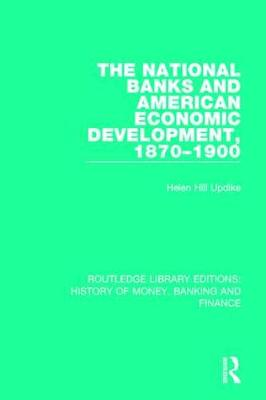 The National Banks and American Economic Development, 1870-1900 - Routledge Library Editions: History of Money, Banking and Finance (Paperback)