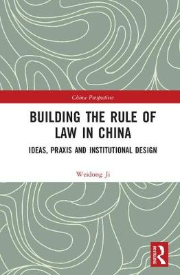 Building the Rule of Law in China: Ideas, Praxis and Institutional Design - China Perspectives (Hardback)