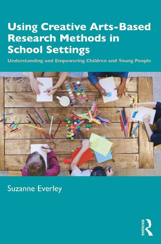 Using Creative Arts Based Research Methods in School Settings: Understanding and Empowering Children and Young People (Paperback)