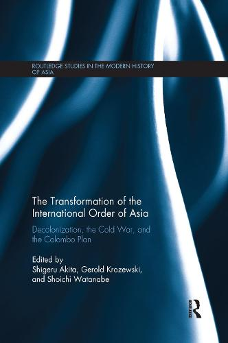 The Transformation of the International Order of Asia: Decolonization, the Cold War, and the Colombo Plan - Routledge Studies in the Modern History of Asia (Paperback)