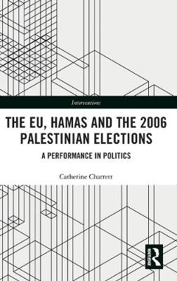 The EU, Hamas and the 2006 Palestinian Elections: A Performance in Politics - Interventions (Hardback)