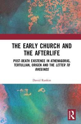 The Early Church and the Afterlife: Post-death existence in Athenagoras, Tertullian, Origen and the Letter to Rheginos (Hardback)