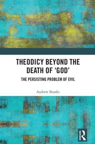 Theodicy Beyond the Death of 'God': The Persisting Problem of Evil (Hardback)