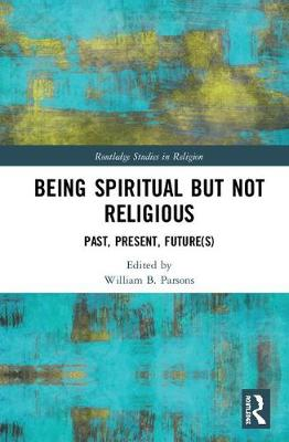 Being Spiritual but Not Religious: Past, Present, Future(s) - Routledge Studies in Religion (Hardback)