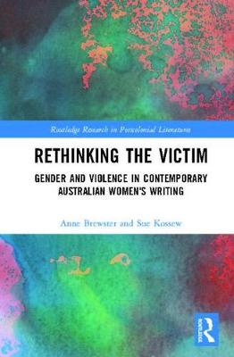 Rethinking the Victim: Gender and Violence in Contemporary Australian Women's Writing - Routledge Research in Postcolonial Literatures (Hardback)