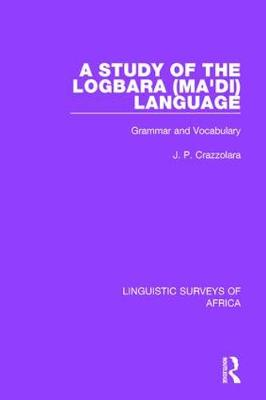 A Study of the Logbara (Ma'di) Language: Grammar and Vocabulary - Linguistic Surveys of Africa 4 (Hardback)