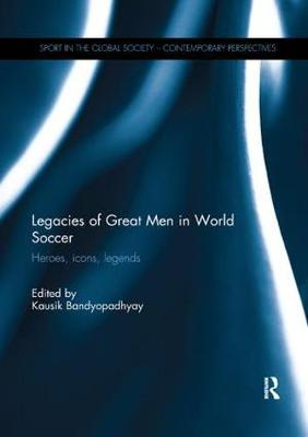 Legacies of Great Men in World Soccer: Heroes, Icons, Legends - Sport in the Global Society - Contemporary Perspectives (Paperback)