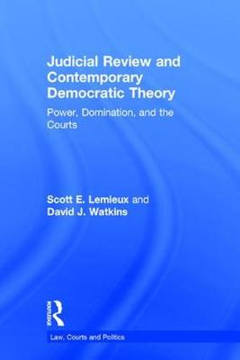 Judicial Review and Contemporary Democratic Theory: Power, Domination, and the Courts - Law, Courts and Politics (Hardback)