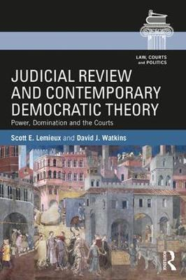 Judicial Review and Contemporary Democratic Theory: Power, Domination, and the Courts - Law, Courts and Politics (Paperback)