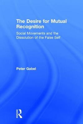 The Desire for Mutual Recognition: Social Movements and the Dissolution of the False Self (Hardback)
