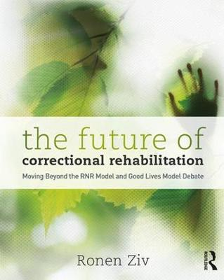The Future of Correctional Rehabilitation: Moving Beyond the RNR Model and Good Lives Model Debate (Paperback)