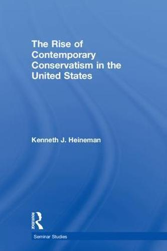 The Rise of Contemporary Conservatism in the United States - Seminar Studies (Hardback)