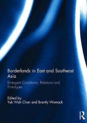 Borderlands in East and Southeast Asia: Emergent conditions, relations and prototypes (Hardback)