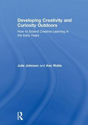 Developing Creativity and Curiosity Outdoors: How to Extend Creative Learning in the Early Years (Hardback)