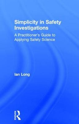 Simplicity in Safety Investigations: A Practitioner's Guide to Applying Safety Science (Hardback)
