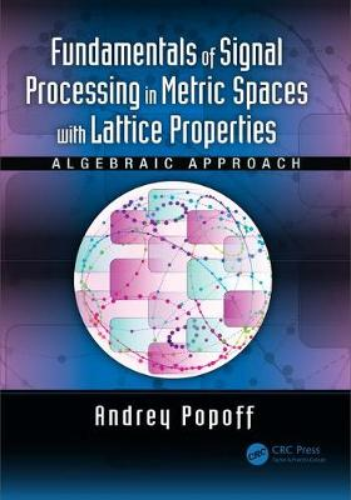 Fundamentals of Signal Processing in Metric Spaces with Lattice Properties: Algebraic Approach (Hardback)