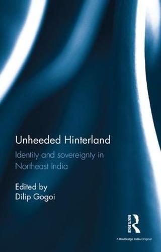 Unheeded Hinterland: Identity and sovereignty in Northeast India (Hardback)