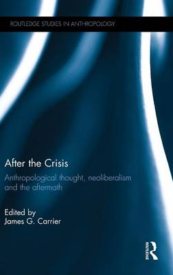 After the Crisis: Anthropological Thought, Neoliberalism and the Aftermath - Routledge Studies in Anthropology (Hardback)