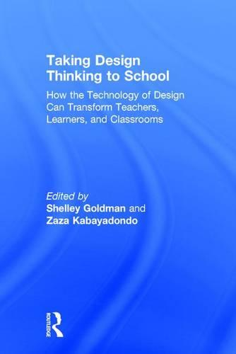 Taking Design Thinking to School: How the Technology of Design Can Transform Teachers, Learners, and Classrooms (Hardback)