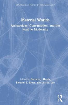 Material Worlds: Archaeology, Consumption, and the Road to Modernity - Routledge Studies in Archaeology (Hardback)