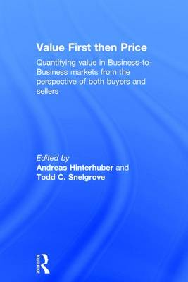Value First then Price: Quantifying value in Business to Business markets from the perspective of both buyers and sellers (Hardback)