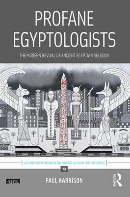 Profane Egyptologists: The Modern Revival of Ancient Egyptian Religion - UCL Institute of Archaeology Critical Cultural Heritage Series (Hardback)